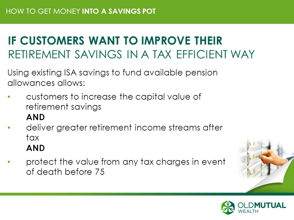 HOW TO GET MONEY INTO A SAVINGS POT IF CUSTOMERS WANT TO IMPROVE THEIR RETIREMENT SAVINGS IN A TAX EFFICIENT WAY Using existing ISA savings to fund available pension allowances allows: customers to increase the capital value of retirement savings AND deliver greater retirement income streams after tax AND protect the value from any tax charges in event of death before 75