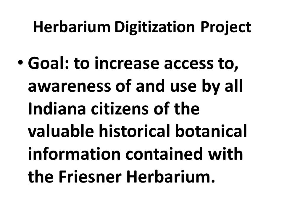 Herbarium Digitization Project Goal: to increase access to, awareness of and use by all Indiana citizens of the valuable historical botanical information contained with the Friesner Herbarium.