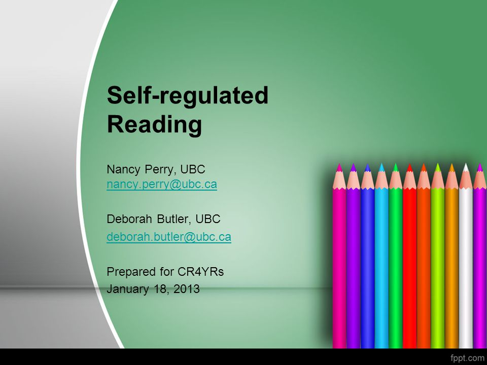 Self-regulated Reading Nancy Perry, UBC nancy.perry@ubc.ca nancy.perry@ubc.ca Deborah Butler, UBC deborah.butler@ubc.ca Prepared for CR4YRs January 18, 2013