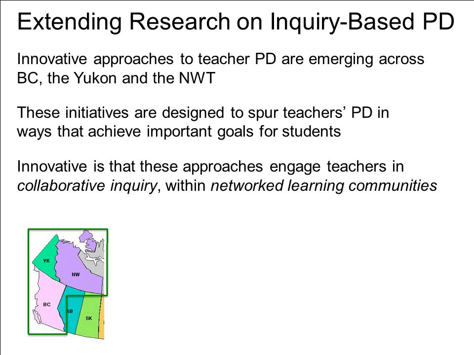 Extending Research on Inquiry-Based PD Innovative is that these approaches engage teachers in collaborative inquiry, within networked learning communities Innovative approaches to teacher PD are emerging across BC, the Yukon and the NWT These initiatives are designed to spur teachers' PD in ways that achieve important goals for students