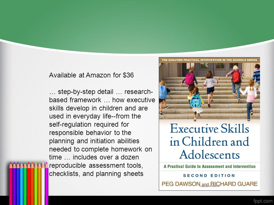 Available at Amazon for $36 … step-by-step detail … research- based framework … how executive skills develop in children and are used in everyday life--from the self-regulation required for responsible behavior to the planning and initiation abilities needed to complete homework on time … includes over a dozen reproducible assessment tools, checklists, and planning sheets