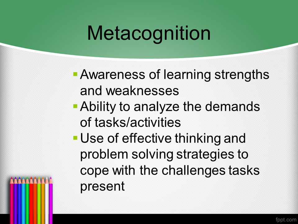 Metacognition  Awareness of learning strengths and weaknesses  Ability to analyze the demands of tasks/activities  Use of effective thinking and problem solving strategies to cope with the challenges tasks present