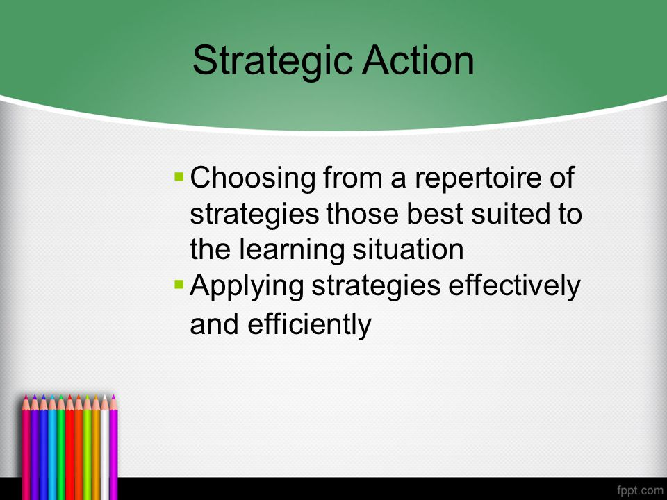 Strategic Action  Choosing from a repertoire of strategies those best suited to the learning situation  Applying strategies effectively and efficiently