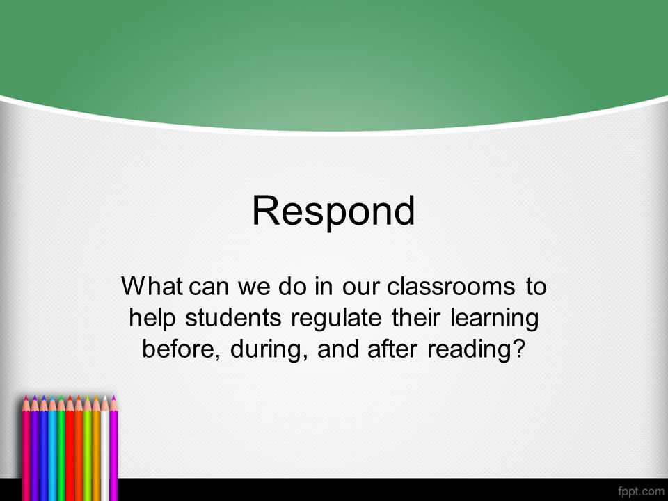 Respond What can we do in our classrooms to help students regulate their learning before, during, and after reading?