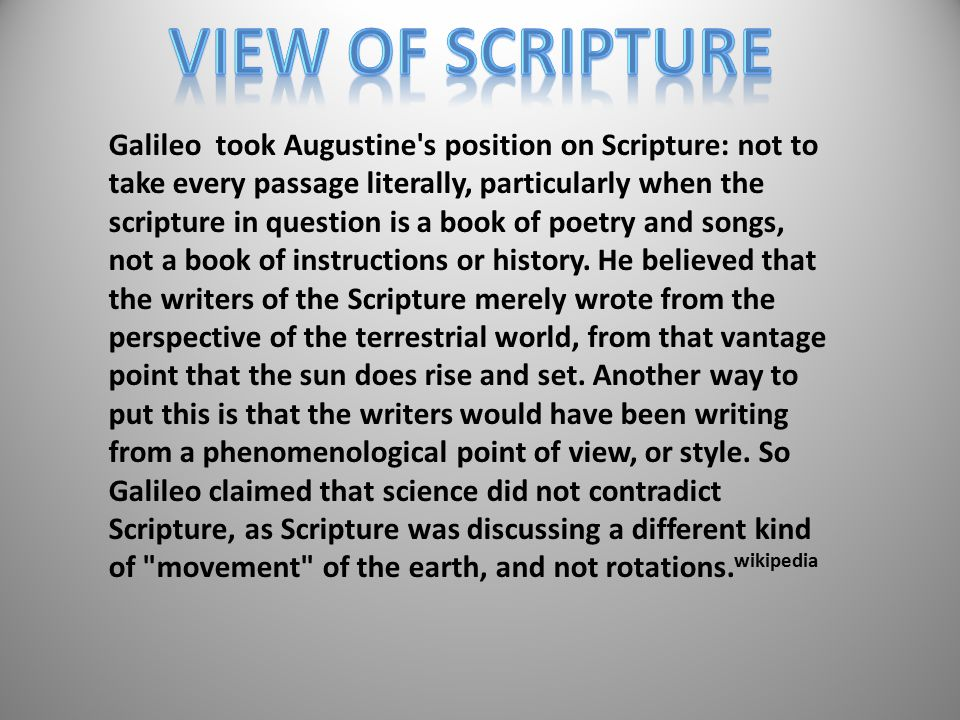 Galileo took Augustine s position on Scripture: not to take every passage literally, particularly when the scripture in question is a book of poetry and songs, not a book of instructions or history.
