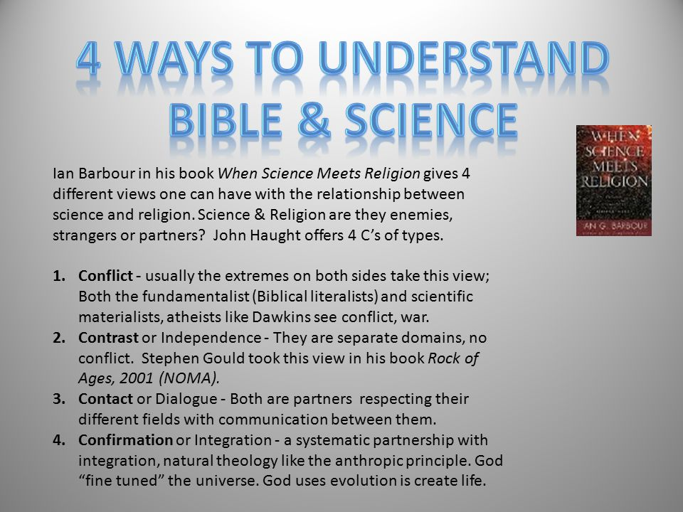 Ian Barbour in his book When Science Meets Religion gives 4 different views one can have with the relationship between science and religion. Science &