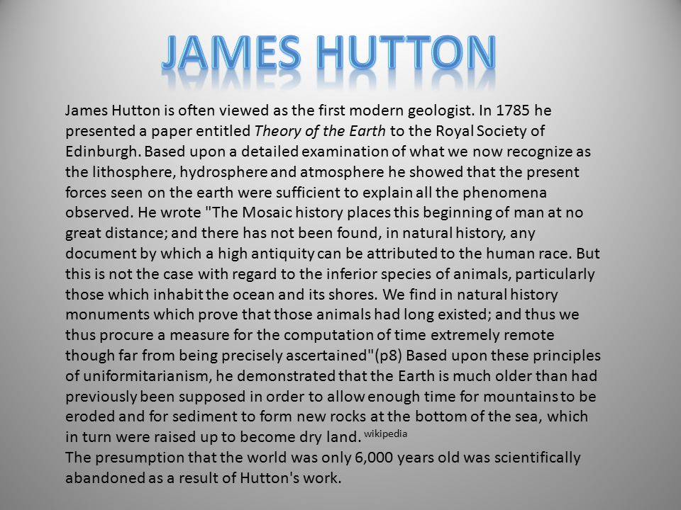 James Hutton is often viewed as the first modern geologist. In 1785 he presented a paper entitled Theory of the Earth to the Royal Society of Edinburg