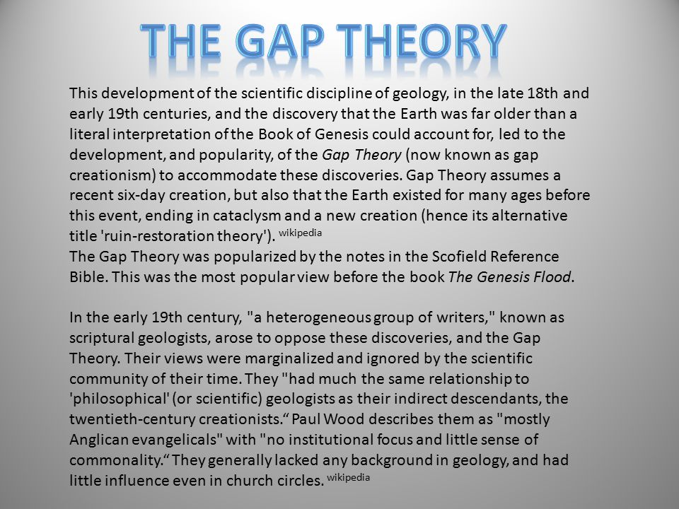 This development of the scientific discipline of geology, in the late 18th and early 19th centuries, and the discovery that the Earth was far older than a literal interpretation of the Book of Genesis could account for, led to the development, and popularity, of the Gap Theory (now known as gap creationism) to accommodate these discoveries.