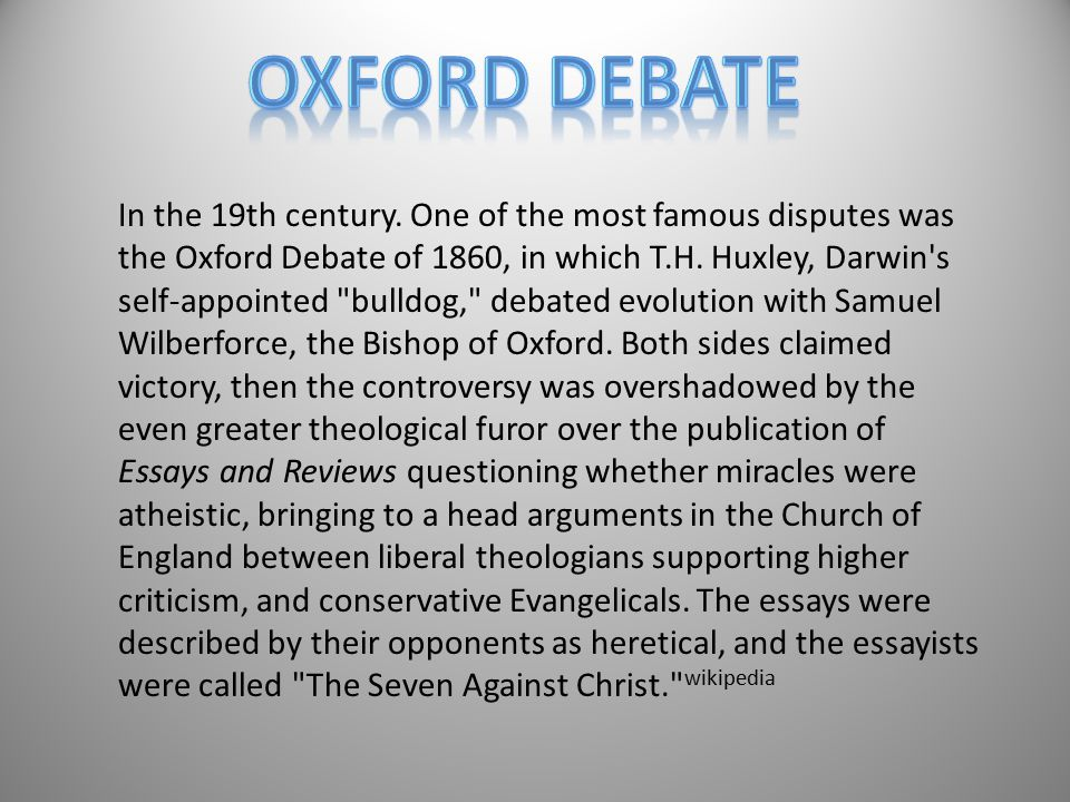 In the 19th century. One of the most famous disputes was the Oxford Debate of 1860, in which T.H. Huxley, Darwin's self-appointed