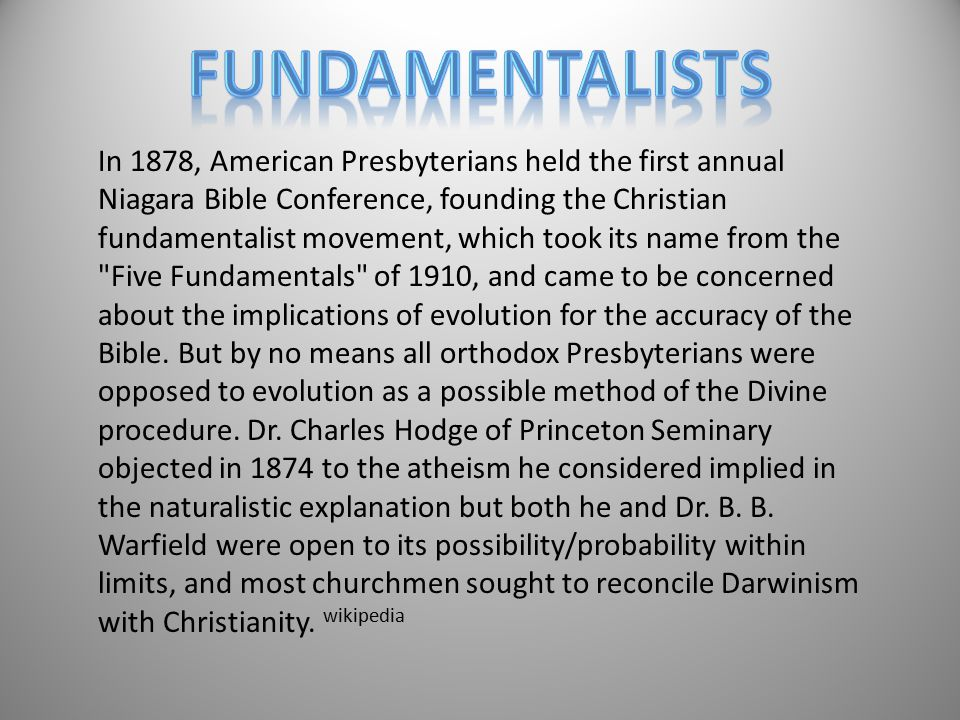 In 1878, American Presbyterians held the first annual Niagara Bible Conference, founding the Christian fundamentalist movement, which took its name from the Five Fundamentals of 1910, and came to be concerned about the implications of evolution for the accuracy of the Bible.