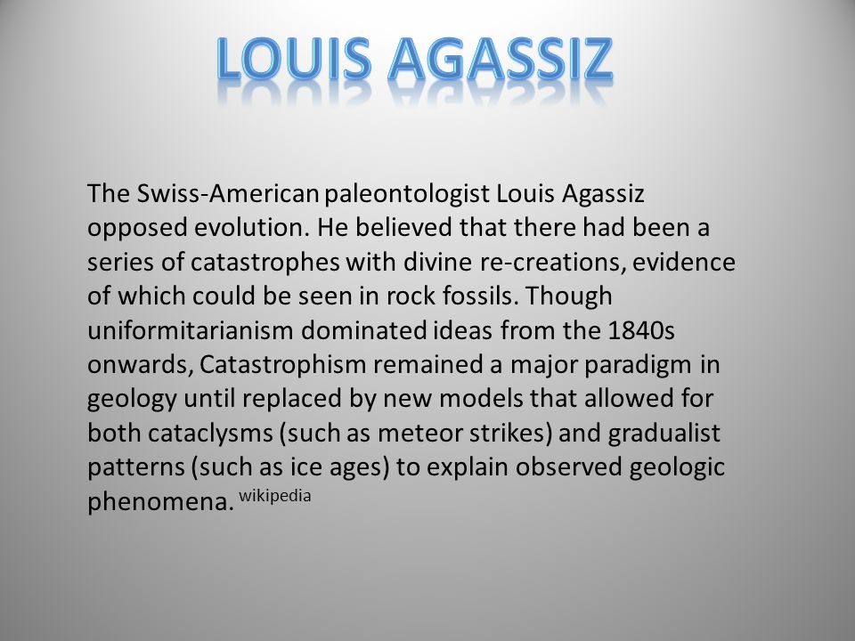 The Swiss-American paleontologist Louis Agassiz opposed evolution.