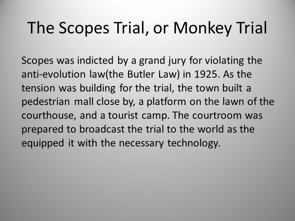 The Scopes Trial, or Monkey Trial Scopes was indicted by a grand jury for violating the anti-evolution law(the Butler Law) in 1925. As the tension was