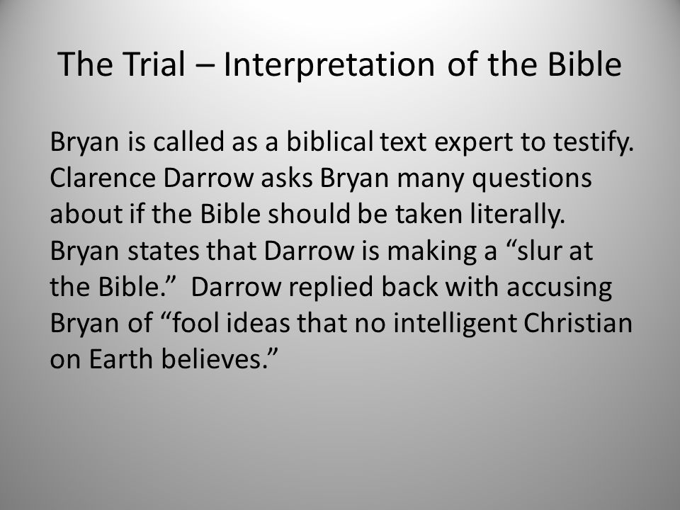 The Trial – Interpretation of the Bible Bryan is called as a biblical text expert to testify. Clarence Darrow asks Bryan many questions about if the B