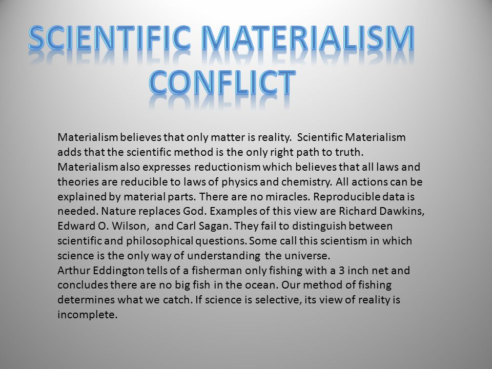 Materialism believes that only matter is reality. Scientific Materialism adds that the scientific method is the only right path to truth. Materialism