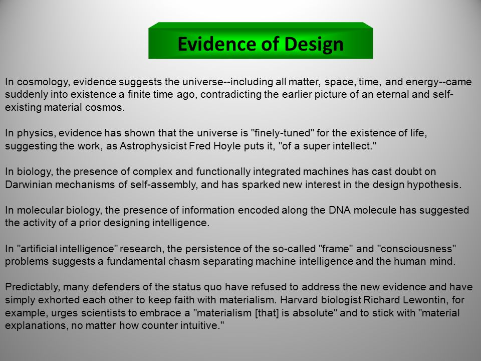 Evidence of Design In cosmology, evidence suggests the universe--including all matter, space, time, and energy--came suddenly into existence a finite