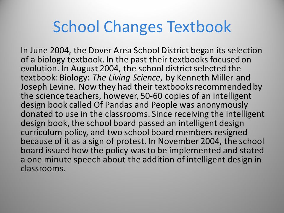 School Changes Textbook In June 2004, the Dover Area School District began its selection of a biology textbook. In the past their textbooks focused on