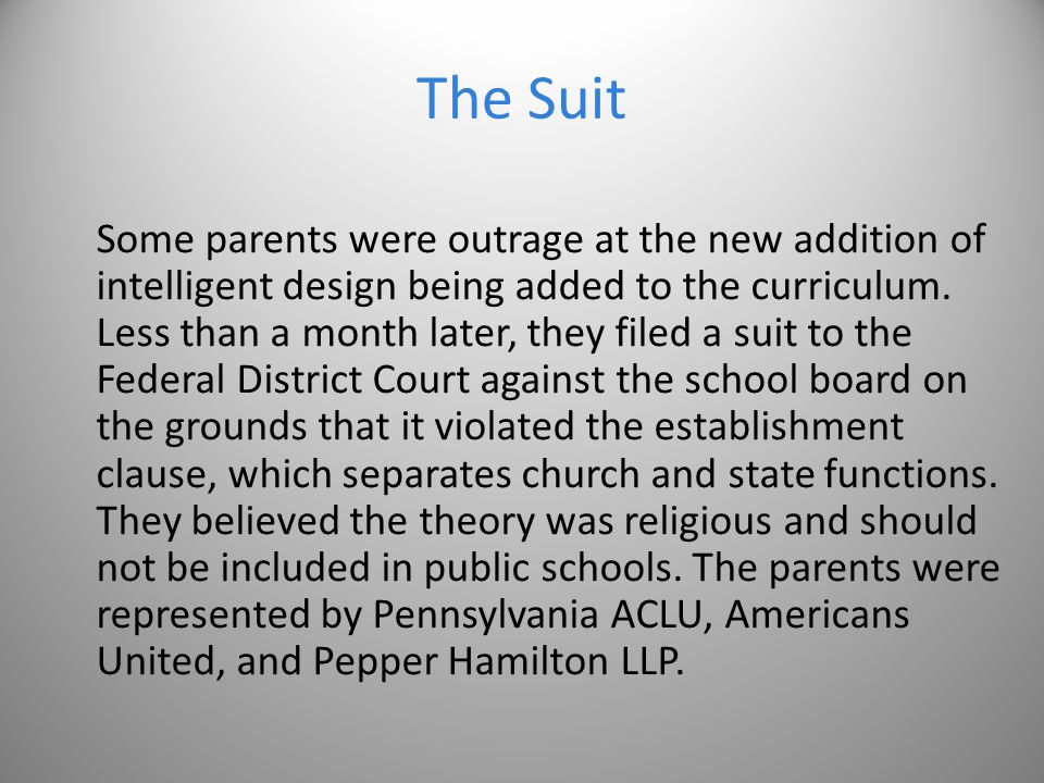 The Suit Some parents were outrage at the new addition of intelligent design being added to the curriculum. Less than a month later, they filed a suit
