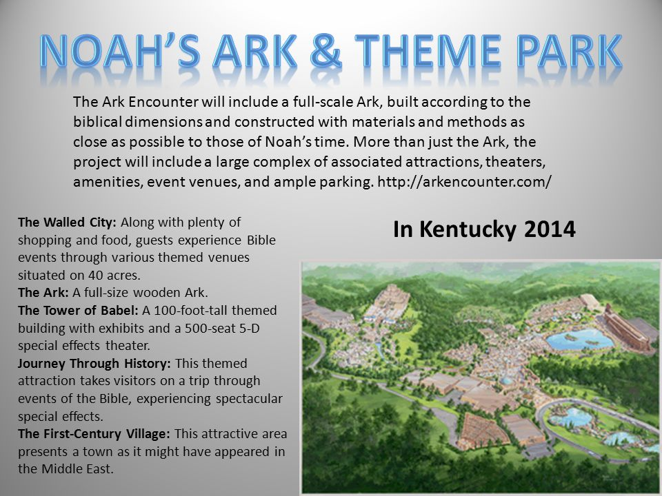 The Ark Encounter will include a full-scale Ark, built according to the biblical dimensions and constructed with materials and methods as close as possible to those of Noah's time.