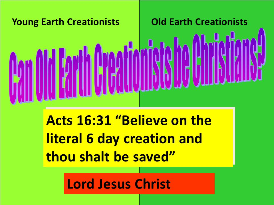 Young Earth CreationistsOld Earth Creationists Acts 16:31 Believe on the literal 6 day creation and thou shalt be saved Lord Jesus Christ