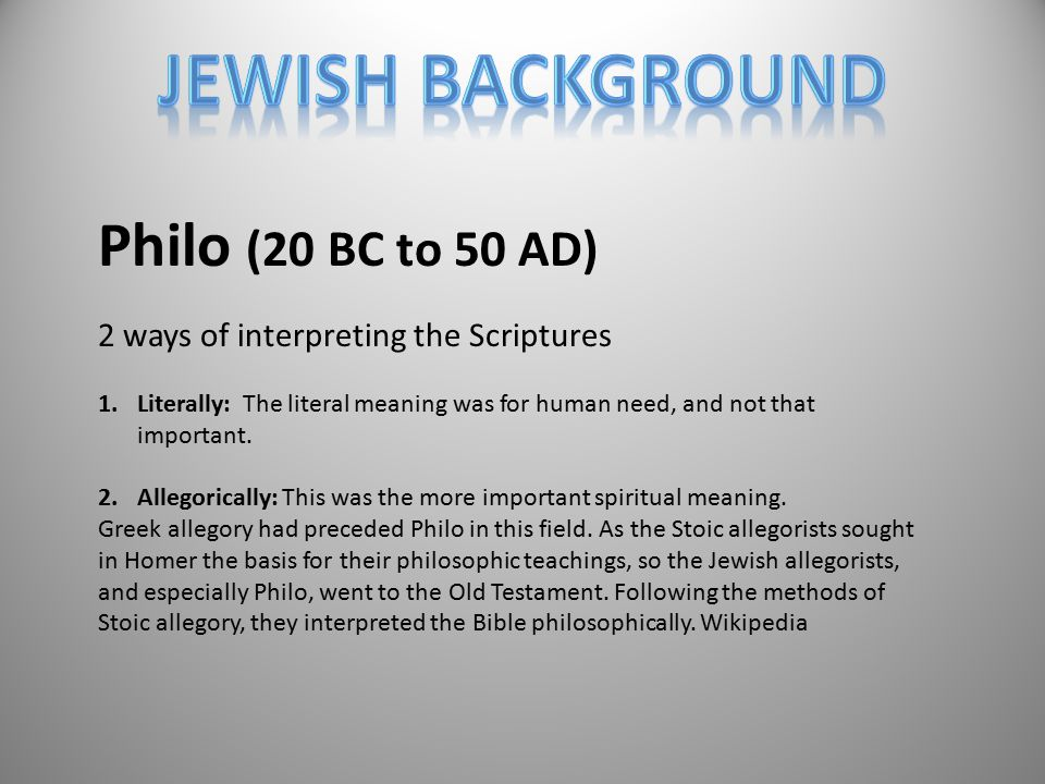 Philo (20 BC to 50 AD) 2 ways of interpreting the Scriptures 1.Literally: The literal meaning was for human need, and not that important.