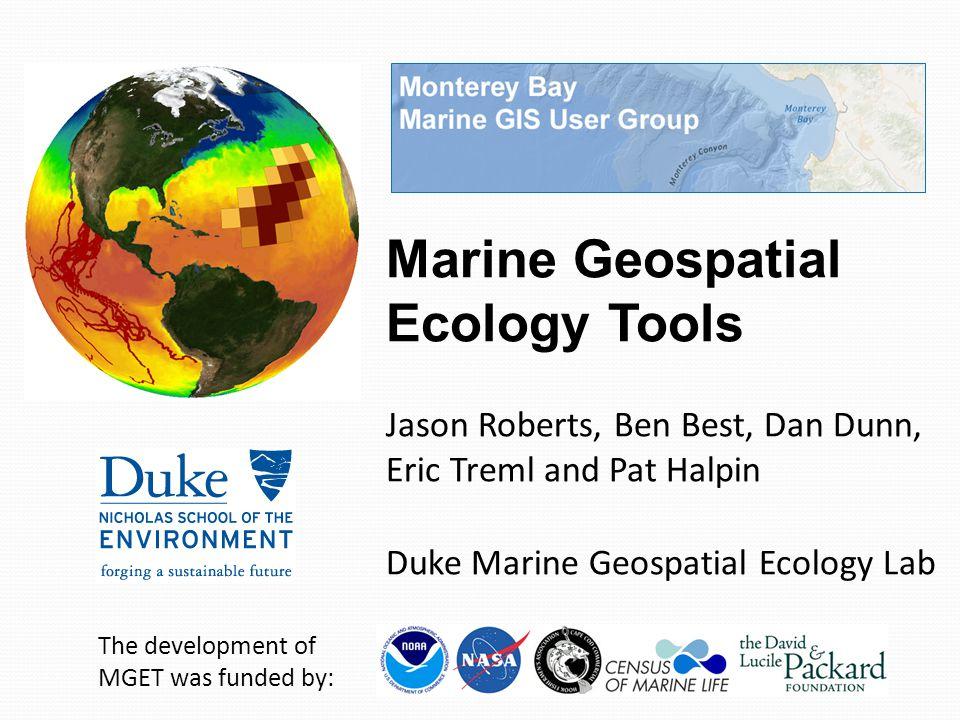 Marine Geospatial Ecology Tools Jason Roberts, Ben Best, Dan Dunn, Eric Treml and Pat Halpin Duke Marine Geospatial Ecology Lab The development of MGE