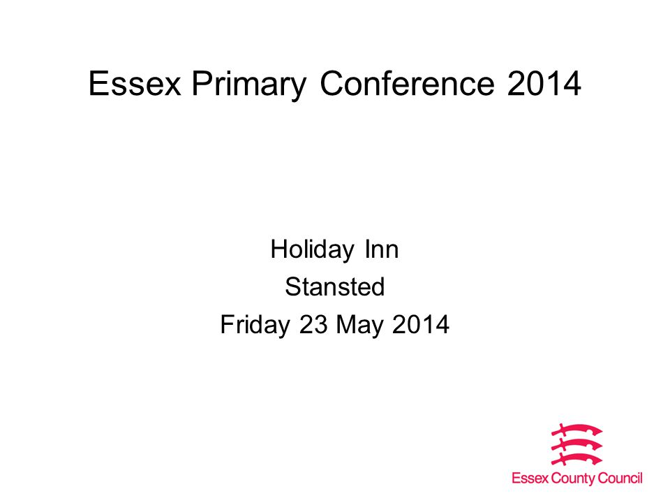 Essex Primary Conference 2014 Holiday Inn Stansted Friday 23 May 2014
