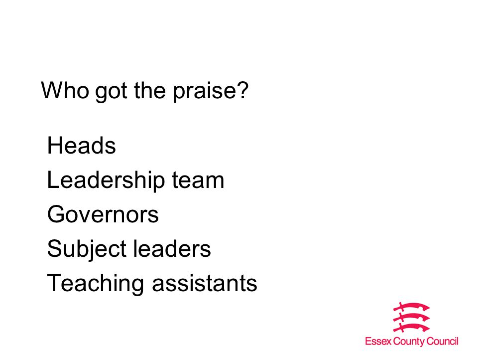 Who got the praise Heads Leadership team Governors Subject leaders Teaching assistants