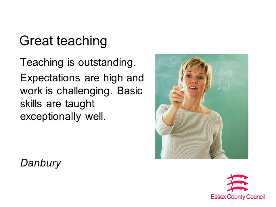 Great teaching Teaching is outstanding. Expectations are high and work is challenging.