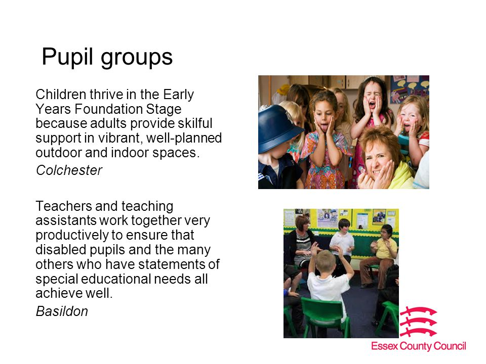 Pupil groups Children thrive in the Early Years Foundation Stage because adults provide skilful support in vibrant, well-planned outdoor and indoor spaces.