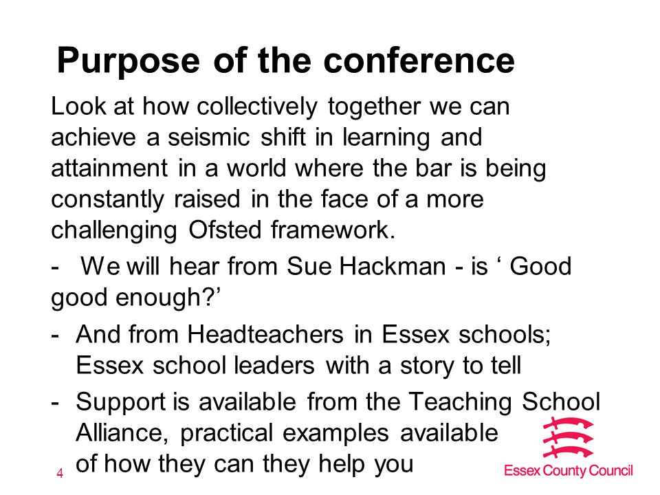 Purpose of the conference Look at how collectively together we can achieve a seismic shift in learning and attainment in a world where the bar is being constantly raised in the face of a more challenging Ofsted framework.