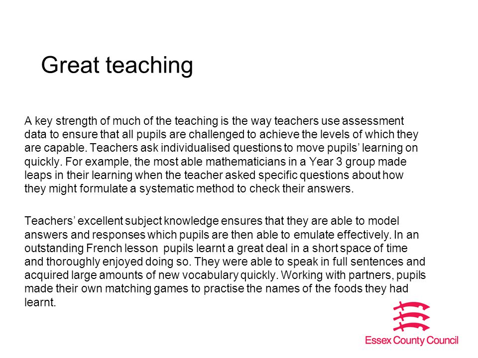 Great teaching A key strength of much of the teaching is the way teachers use assessment data to ensure that all pupils are challenged to achieve the levels of which they are capable.