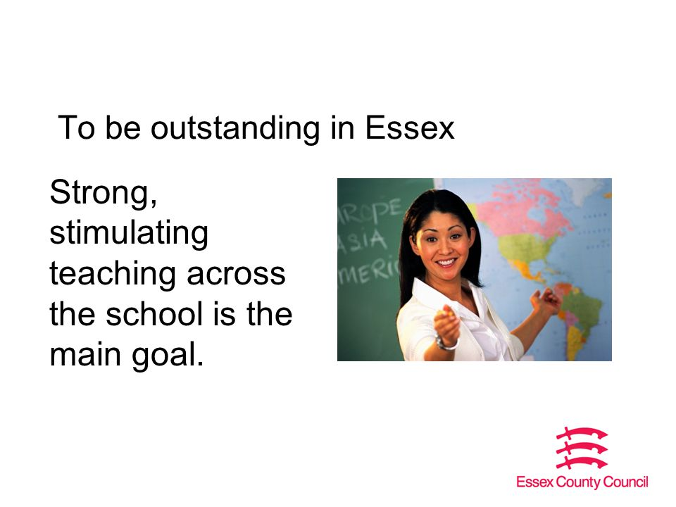 To be outstanding in Essex Strong, stimulating teaching across the school is the main goal.