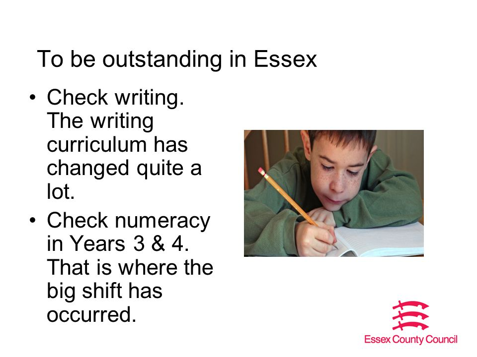 To be outstanding in Essex Check writing. The writing curriculum has changed quite a lot.