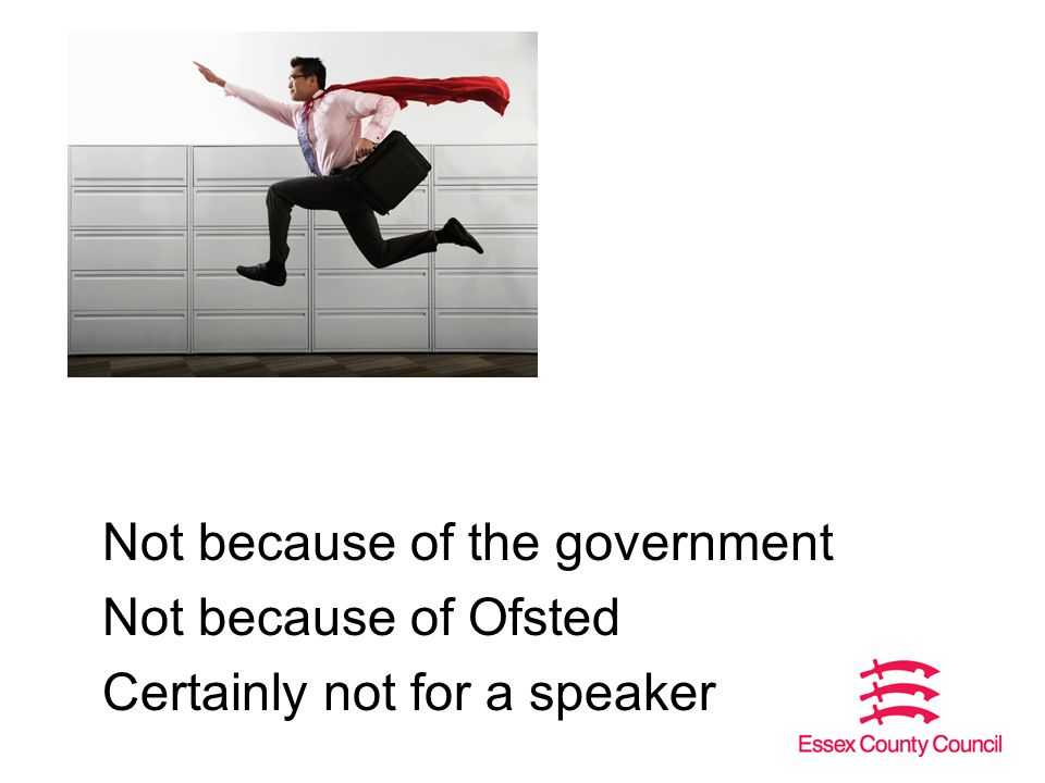 Not because of the government Not because of Ofsted Certainly not for a speaker