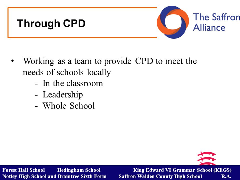 Through CPD Working as a team to provide CPD to meet the needs of schools locally - In the classroom - Leadership - Whole School Forest Hall School Hedingham School King Edward VI Grammar School (KEGS) Notley High School and Braintree Sixth Form Saffron Walden County High School R.A.