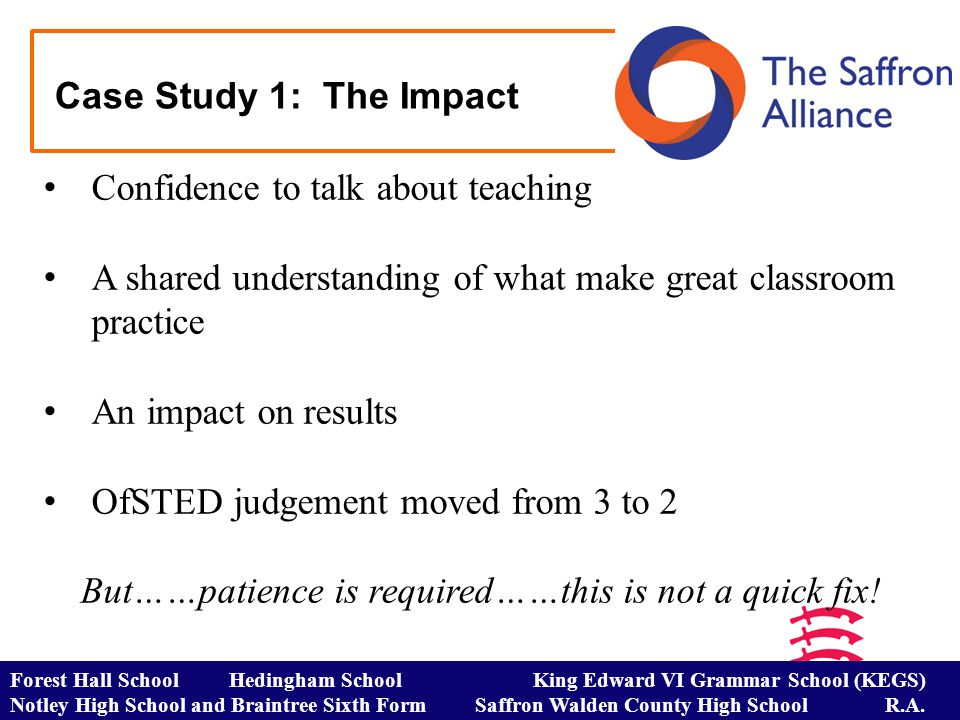 Case Study 1: The Impact Confidence to talk about teaching A shared understanding of what make great classroom practice An impact on results OfSTED judgement moved from 3 to 2 But……patience is required……this is not a quick fix.