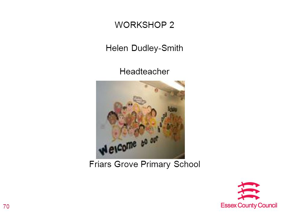 WORKSHOP 2 Helen Dudley-Smith Headteacher Friars Grove Primary School 70