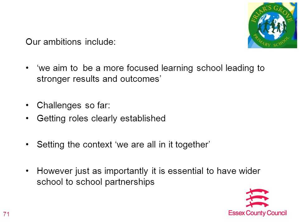 Our ambitions include: 'we aim to be a more focused learning school leading to stronger results and outcomes' Challenges so far: Getting roles clearly established Setting the context 'we are all in it together' However just as importantly it is essential to have wider school to school partnerships 71