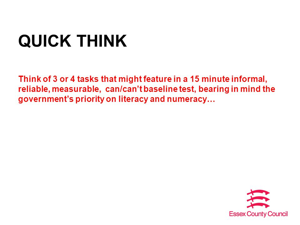 QUICK THINK Think of 3 or 4 tasks that might feature in a 15 minute informal, reliable, measurable, can/can't baseline test, bearing in mind the government's priority on literacy and numeracy…