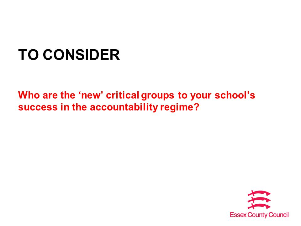 TO CONSIDER Who are the 'new' critical groups to your school's success in the accountability regime