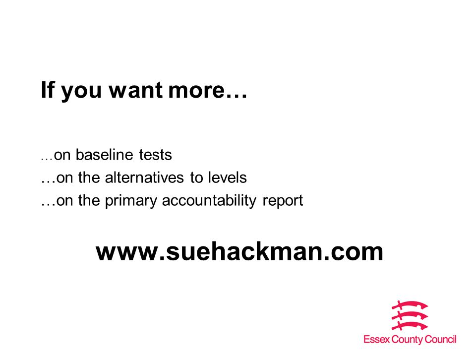 If you want more… … on baseline tests …on the alternatives to levels …on the primary accountability report www.suehackman.com