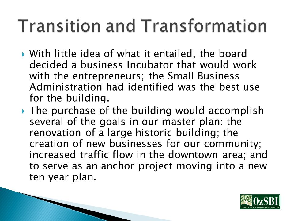  With little idea of what it entailed, the board decided a business Incubator that would work with the entrepreneurs; the Small Business Administration had identified was the best use for the building.