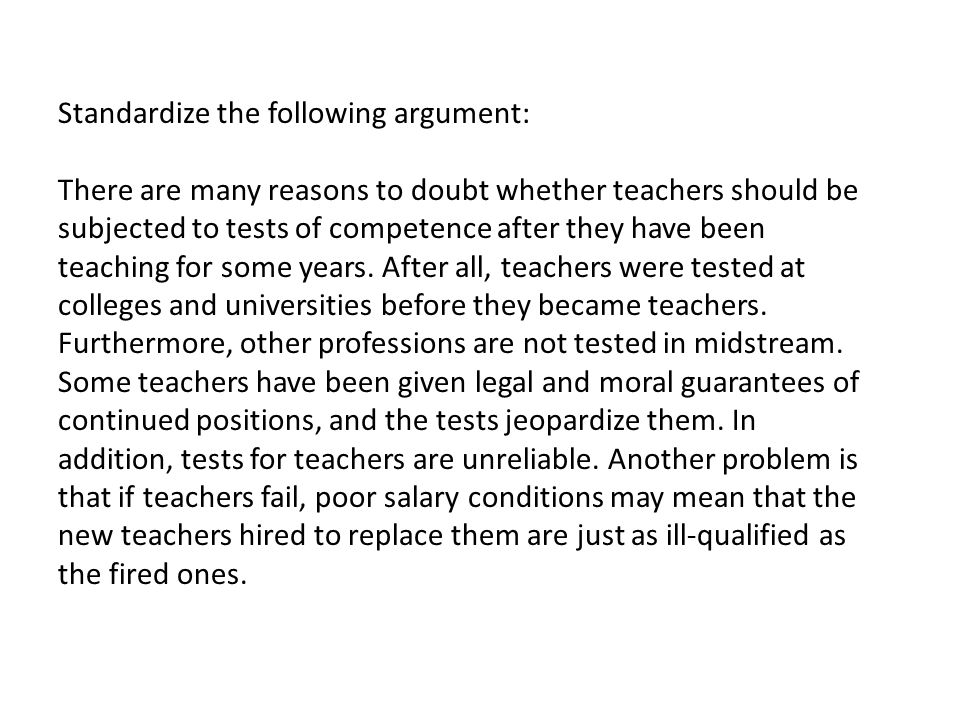 Standardize the following argument: There are many reasons to doubt whether teachers should be subjected to tests of competence after they have been teaching for some years.