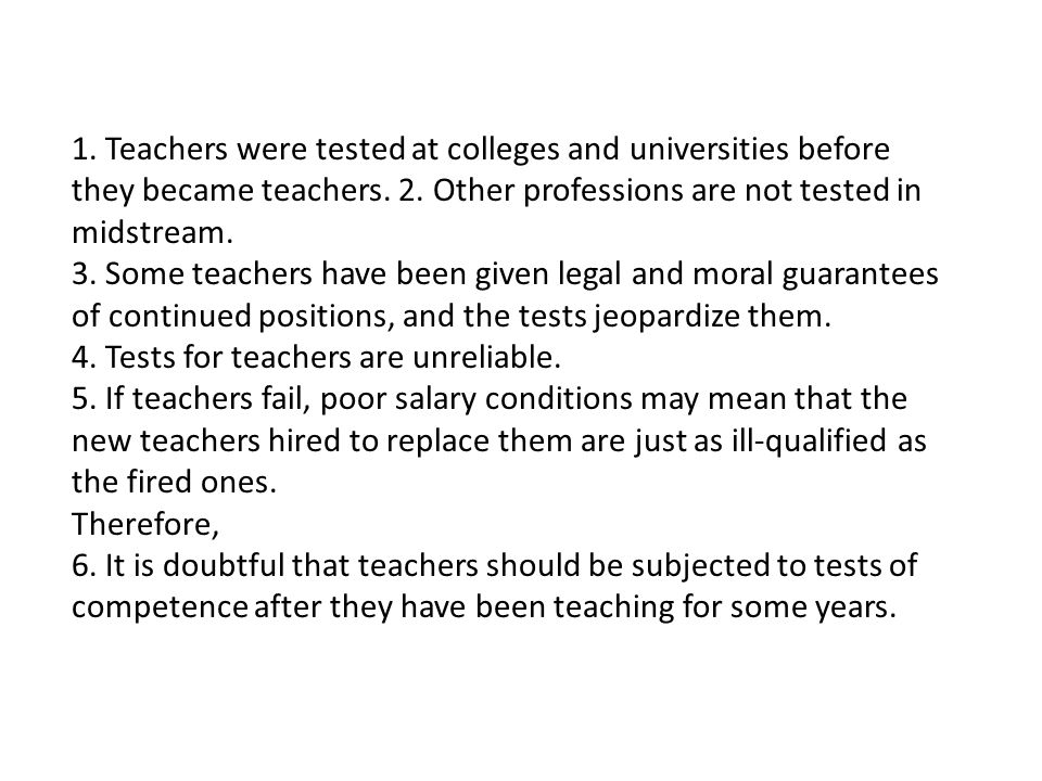 1. Teachers were tested at colleges and universities before they became teachers.