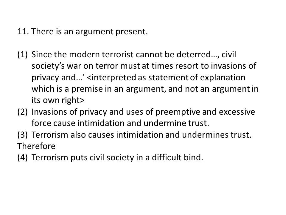 11. There is an argument present. (1)Since the modern terrorist cannot be deterred…, civil society's war on terror must at times resort to invasions o