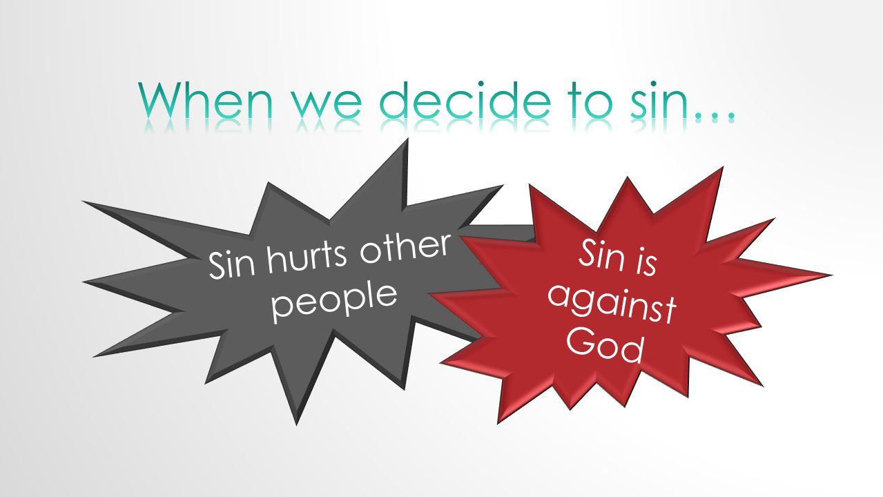 Sin hurts other people Sin is against God