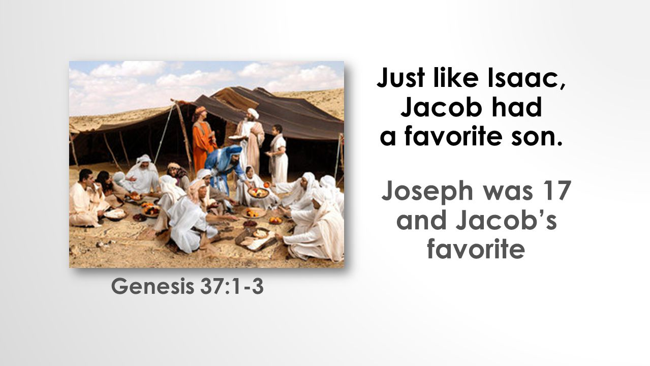 Just like Isaac, Jacob had a favorite son. Joseph was 17 and Jacob's favorite Genesis 37:1-3