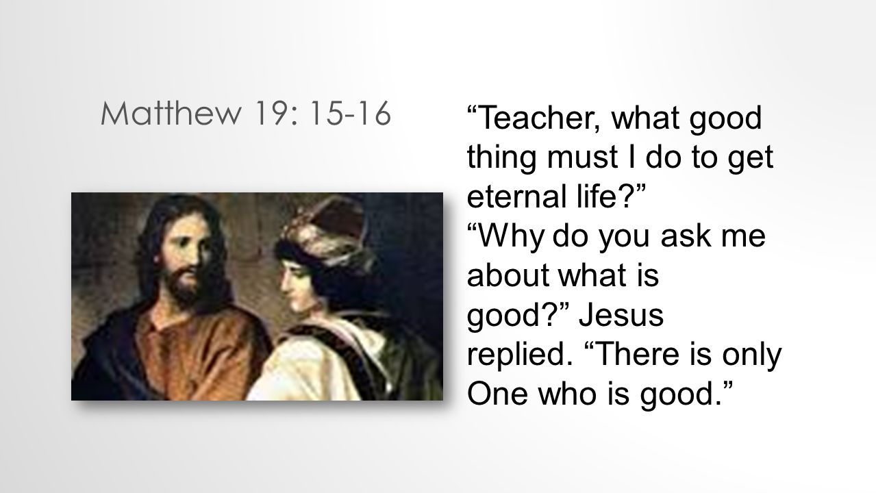 Matthew 19: 15-16 Teacher, what good thing must I do to get eternal life Why do you ask me about what is good Jesus replied.