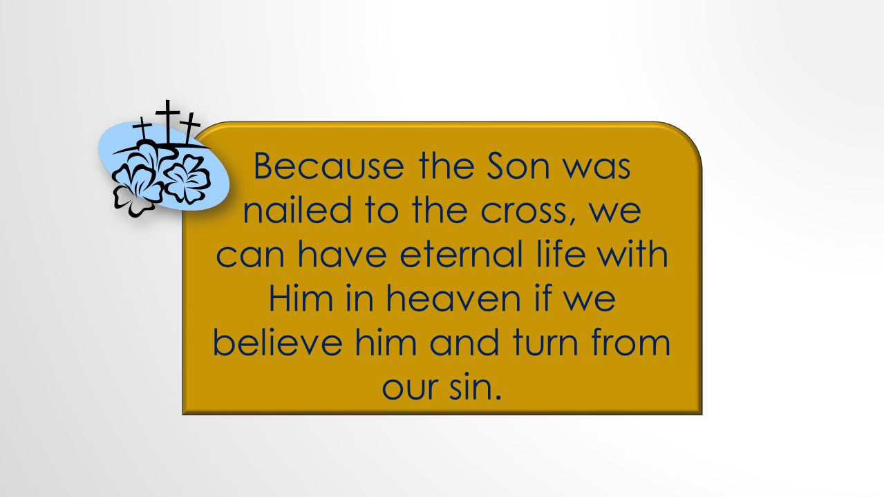 Because the Son was nailed to the cross, we can have eternal life with Him in heaven if we believe him and turn from our sin.