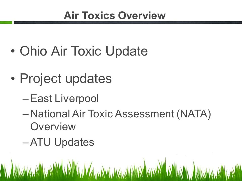Ohio Air Toxic Update Project updates –East Liverpool –National Air Toxic Assessment (NATA) Overview –ATU Updates Air Toxics Overview